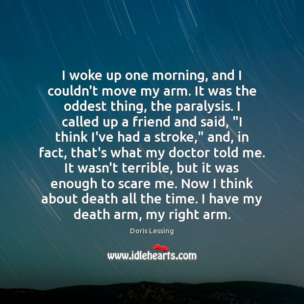 I woke up one morning, and I couldn't move my arm. It Doris Lessing Picture Quote