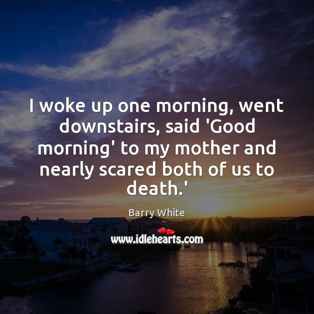 I woke up one morning, went downstairs, said 'Good morning' to my Image