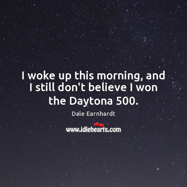 I woke up this morning, and I still don't believe I won the Daytona 500. Dale Earnhardt Picture Quote