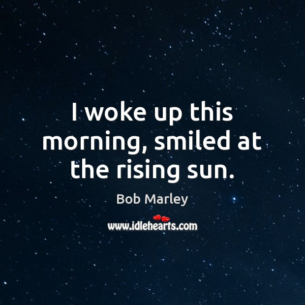 I woke up this morning, smiled at the rising sun. Bob Marley Picture Quote
