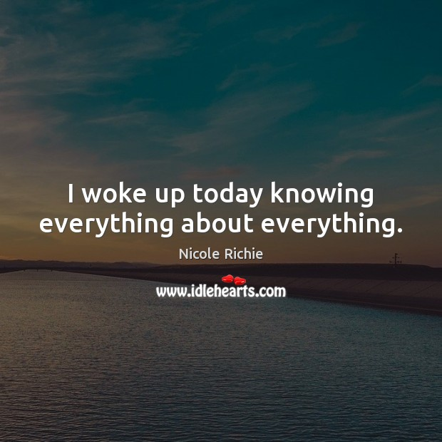 I woke up today knowing everything about everything. Nicole Richie Picture Quote
