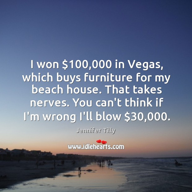 Image, I won $100,000 in Vegas, which buys furniture for my beach house. That