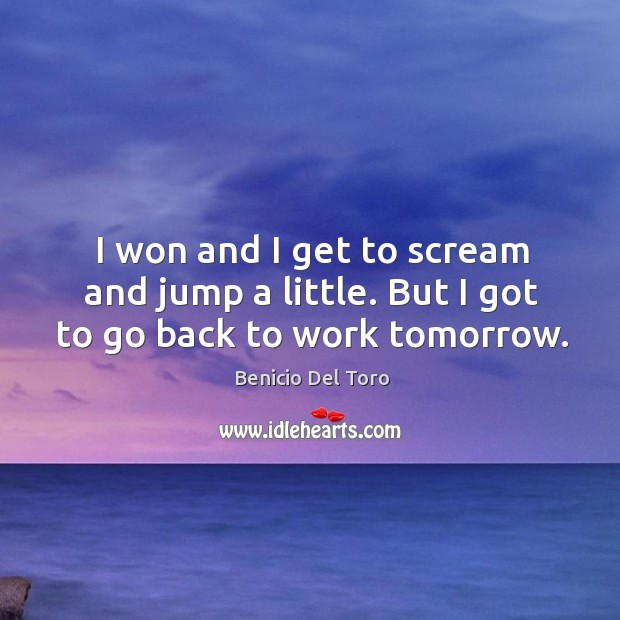 I won and I get to scream and jump a little. But I got to go back to work tomorrow. Benicio Del Toro Picture Quote