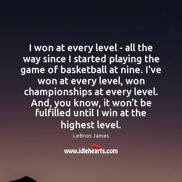 I won at every level – all the way since I started LeBron James Picture Quote