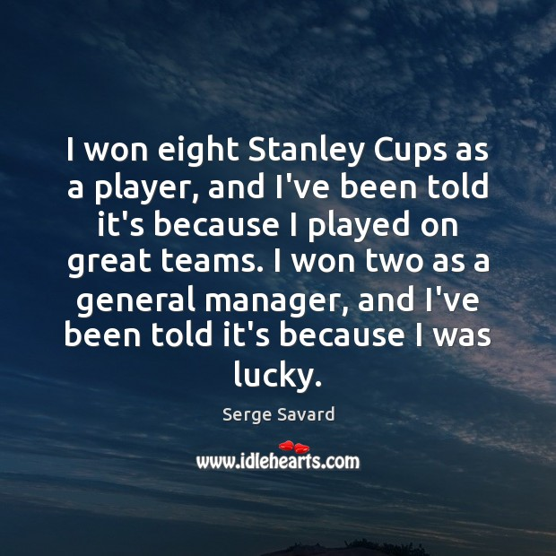 Image, I won eight Stanley Cups as a player, and I've been told