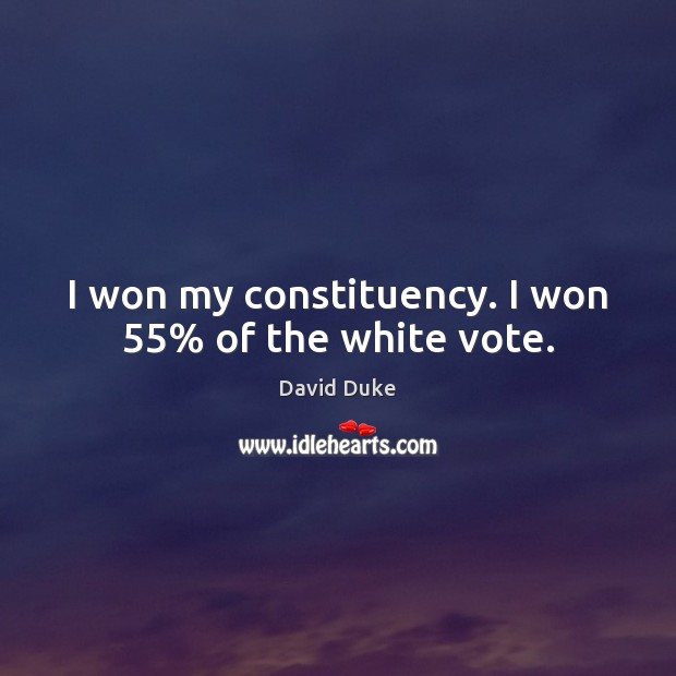 I won my constituency. I won 55% of the white vote. David Duke Picture Quote