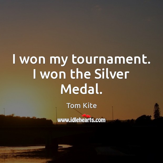 I won my tournament. I won the Silver Medal. Tom Kite Picture Quote