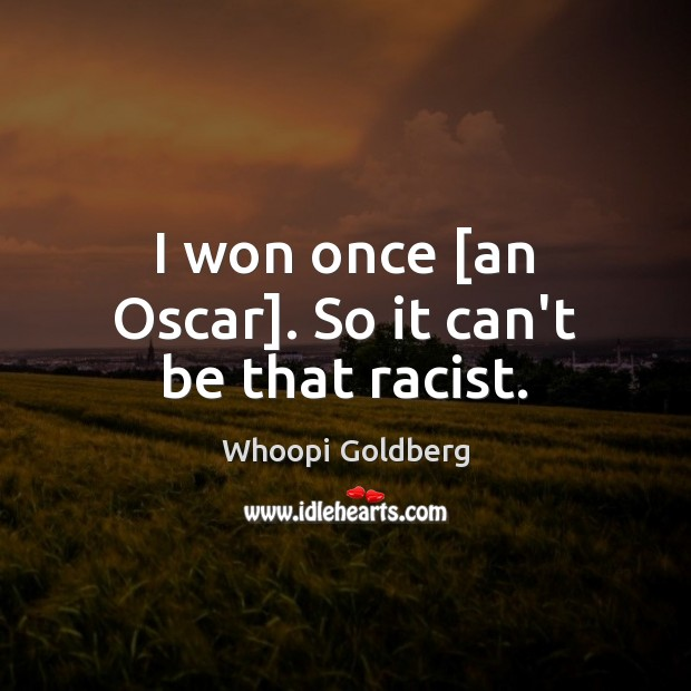 I won once [an Oscar]. So it can't be that racist. Image