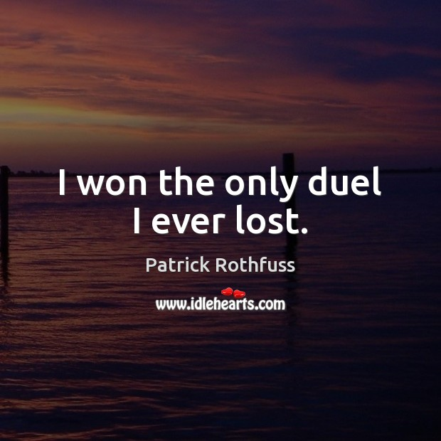 I won the only duel I ever lost. Patrick Rothfuss Picture Quote