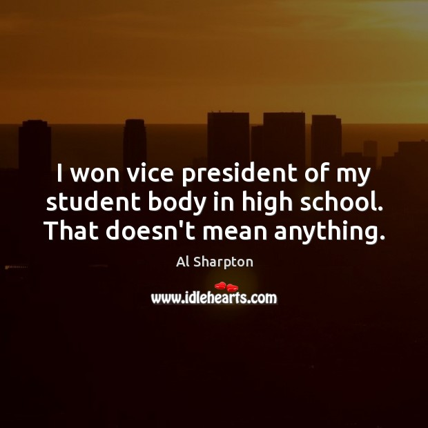 I won vice president of my student body in high school. That doesn't mean anything. Al Sharpton Picture Quote