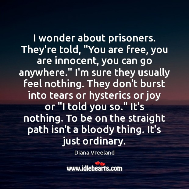 """I wonder about prisoners. They're told, """"You are free, you are innocent, Image"""