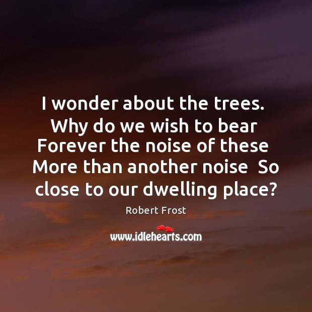 I wonder about the trees.  Why do we wish to bear  Forever Robert Frost Picture Quote