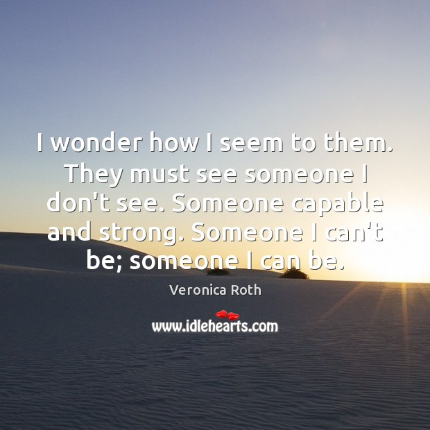 I wonder how I seem to them. They must see someone I Image