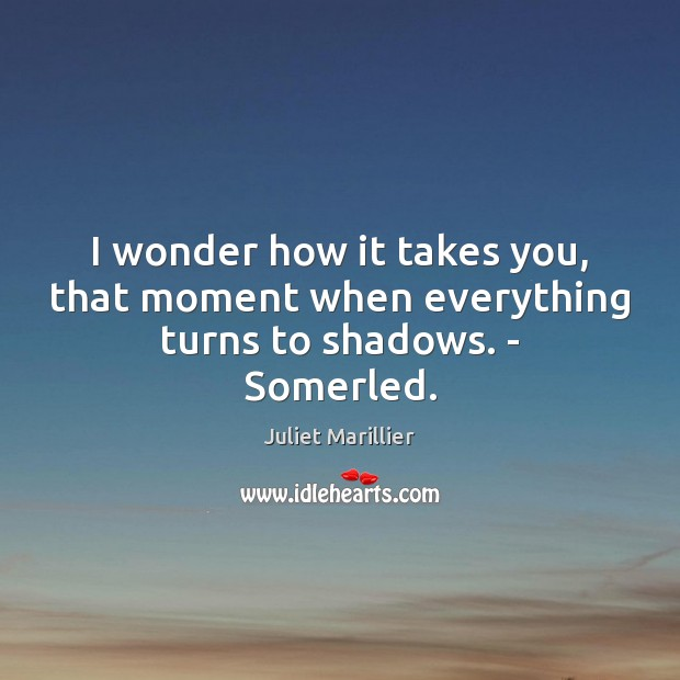 I wonder how it takes you, that moment when everything turns to shadows. – Somerled. Image