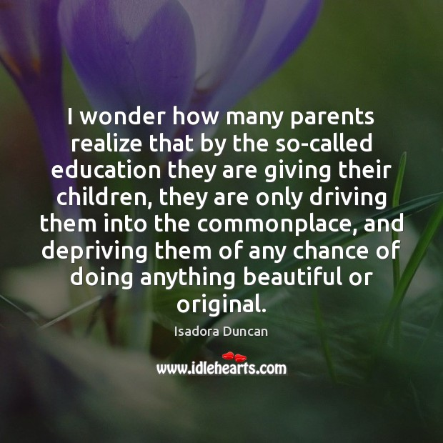 I wonder how many parents realize that by the so-called education they Image