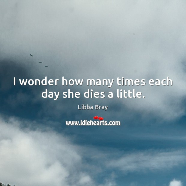 I wonder how many times each day she dies a little. Libba Bray Picture Quote