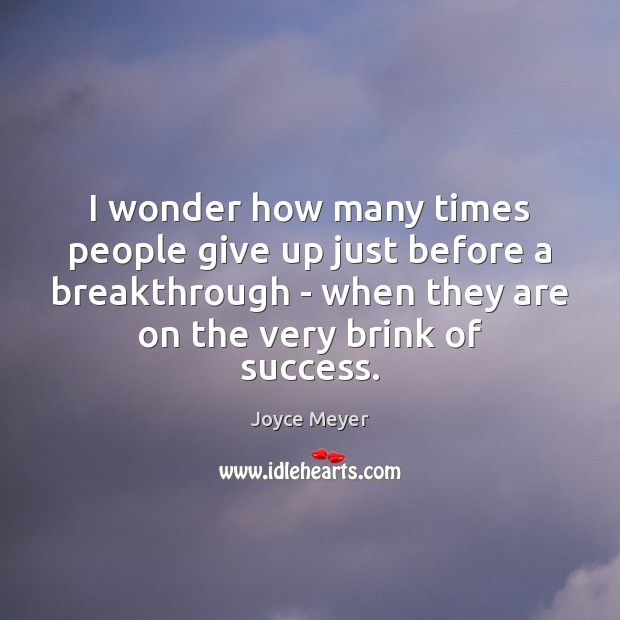 I wonder how many times people give up just before a breakthrough Image