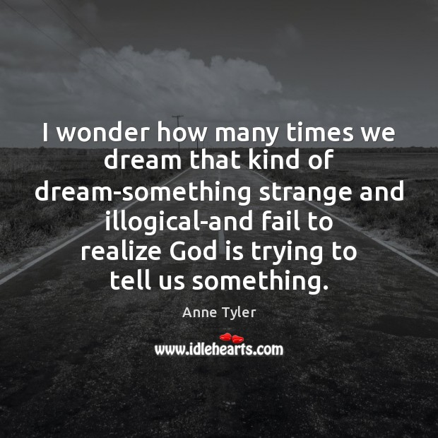 I wonder how many times we dream that kind of dream-something strange Anne Tyler Picture Quote
