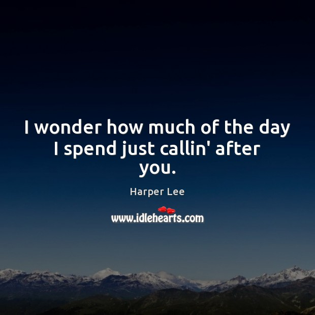 I wonder how much of the day I spend just callin' after you. Harper Lee Picture Quote