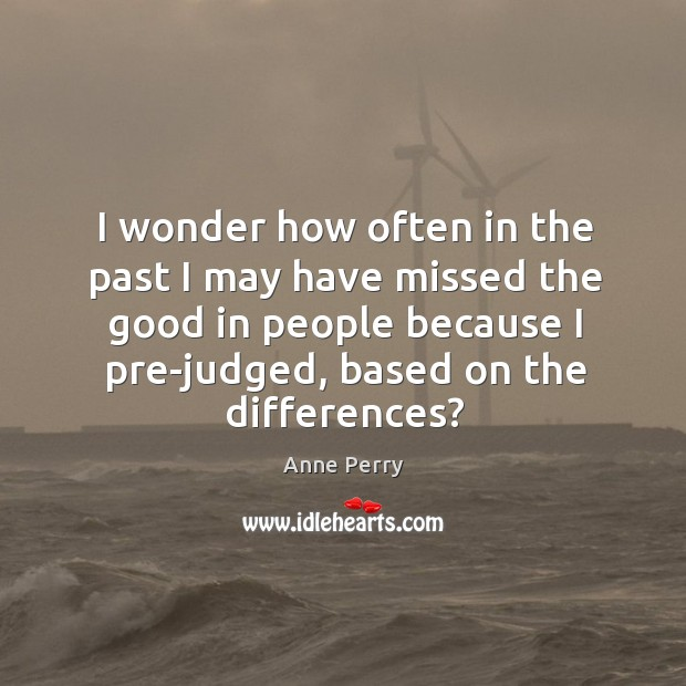 I wonder how often in the past I may have missed the good in people because I pre-judged, based on the differences? Image