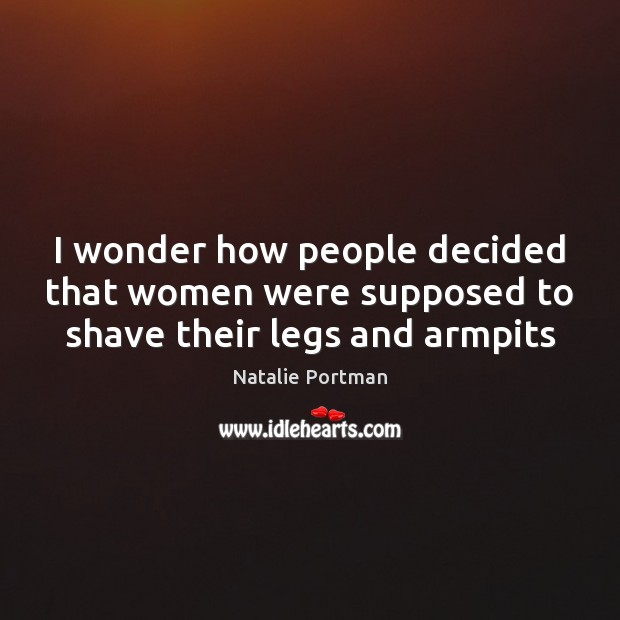 I wonder how people decided that women were supposed to shave their legs and armpits Natalie Portman Picture Quote