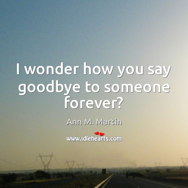 Image, I wonder how you say goodbye to someone forever?