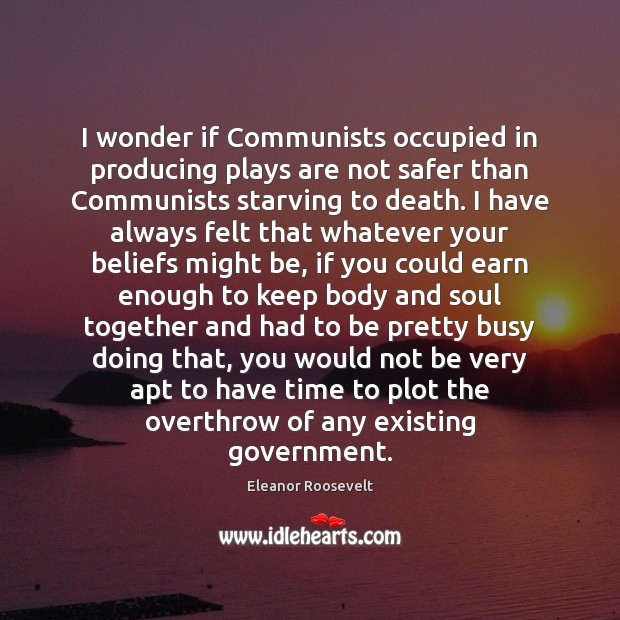 I wonder if Communists occupied in producing plays are not safer than Image