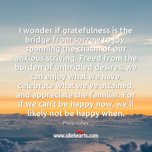 I wonder if gratefulness is the bridge from sorrow to joy, spanning Image