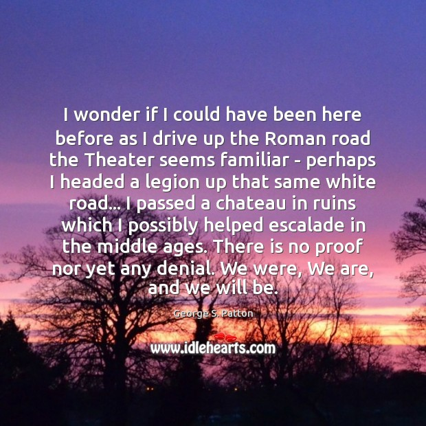 I wonder if I could have been here before as I drive George S. Patton Picture Quote