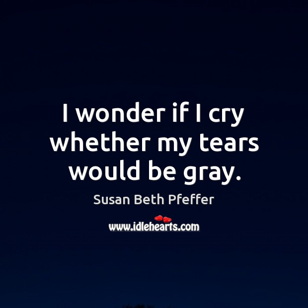 I wonder if I cry whether my tears would be gray. Image