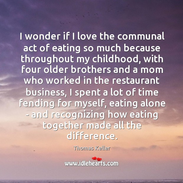 I wonder if I love the communal act of eating so much Thomas Keller Picture Quote