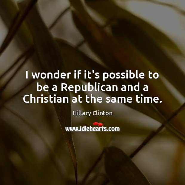 I wonder if it's possible to be a Republican and a Christian at the same time. Image