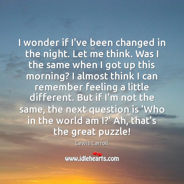 I wonder if I've been changed in the night. Let me think. Lewis Carroll Picture Quote