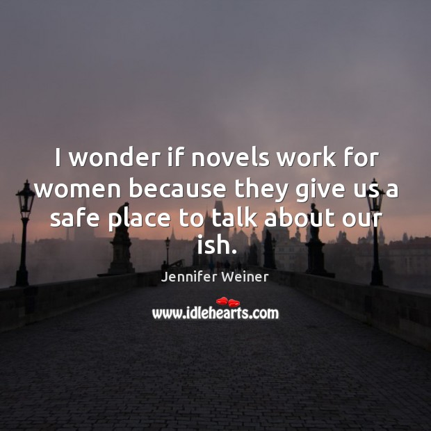 I wonder if novels work for women because they give us a safe place to talk about our ish. Image