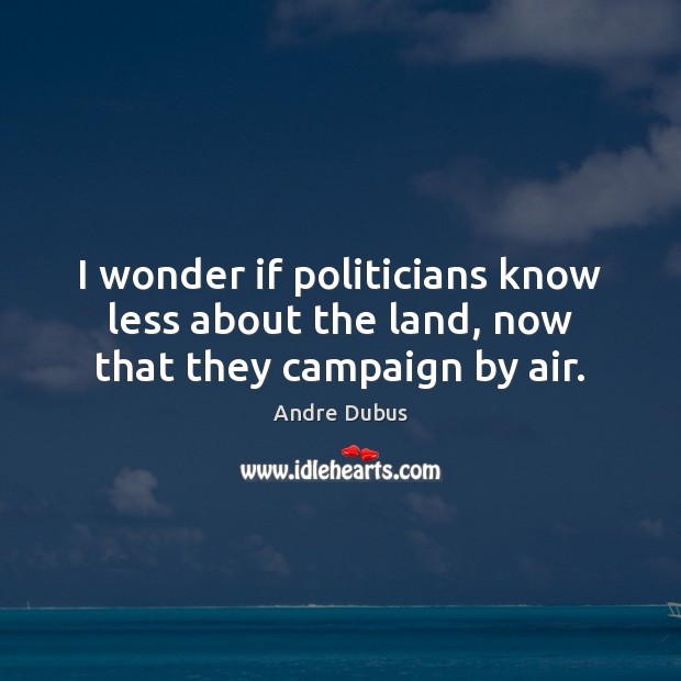 I wonder if politicians know less about the land, now that they campaign by air. Andre Dubus Picture Quote