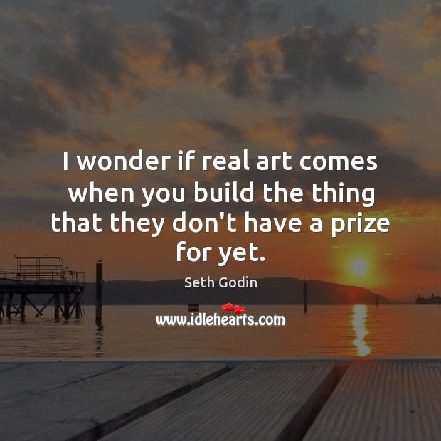I wonder if real art comes when you build the thing that they don't have a prize for yet. Seth Godin Picture Quote