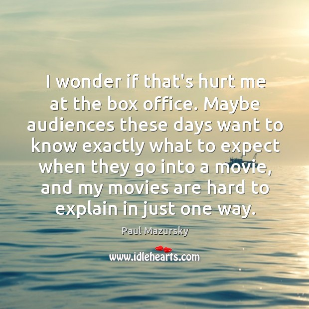 I wonder if that's hurt me at the box office. Maybe audiences Paul Mazursky Picture Quote