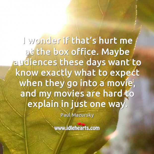 I wonder if that's hurt me at the box office. Maybe audiences these days want to know exactly what Paul Mazursky Picture Quote