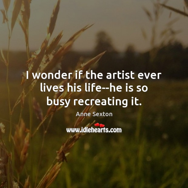 I wonder if the artist ever lives his life–he is so busy recreating it. Anne Sexton Picture Quote