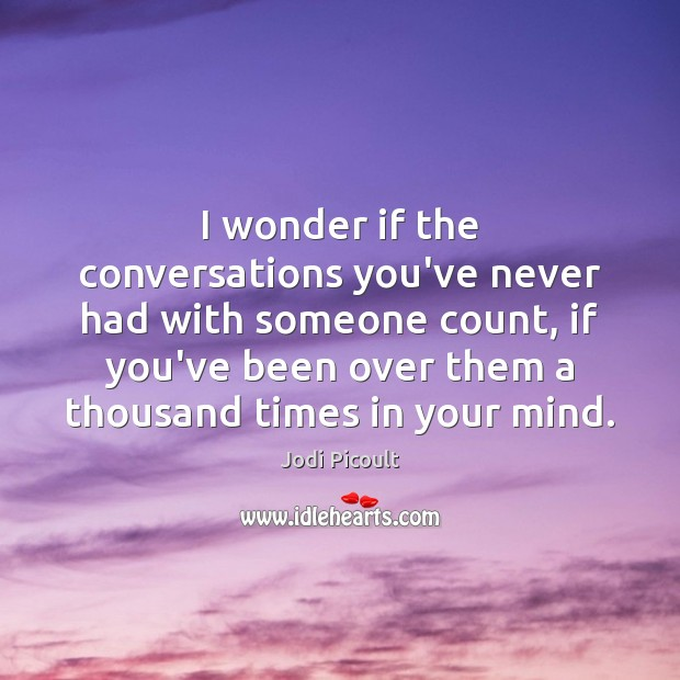 I wonder if the conversations you've never had with someone count, if Jodi Picoult Picture Quote