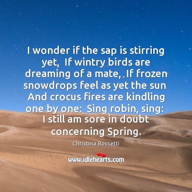 I wonder if the sap is stirring yet,  If wintry birds are Christina Rossetti Picture Quote