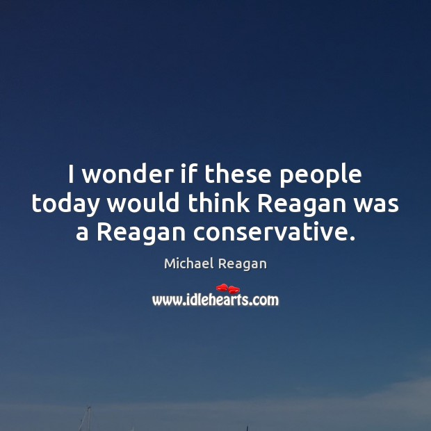 I wonder if these people today would think Reagan was a Reagan conservative. Image