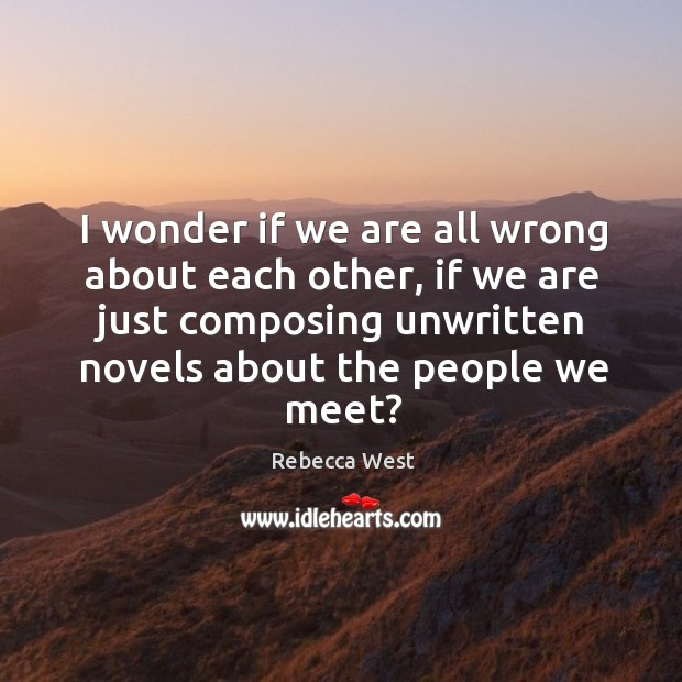 I wonder if we are all wrong about each other, if we are just composing Image