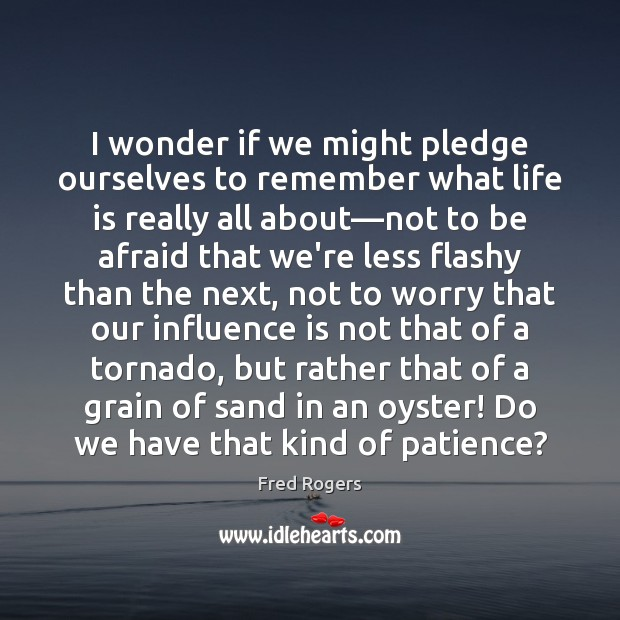 Image, I wonder if we might pledge ourselves to remember what life is