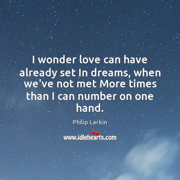 I wonder love can have already set In dreams, when we've not Philip Larkin Picture Quote