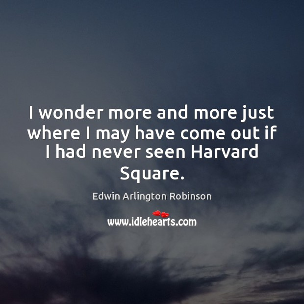 I wonder more and more just where I may have come out if I had never seen Harvard Square. Image