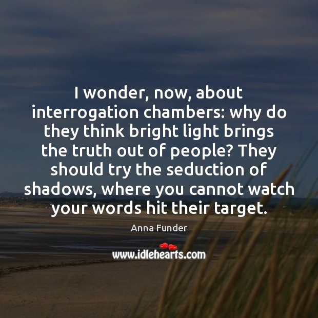 I wonder, now, about interrogation chambers: why do they think bright light Image