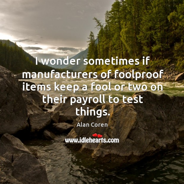 I wonder sometimes if manufacturers of foolproof items keep a fool or two on their payroll to test things. Alan Coren Picture Quote