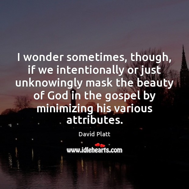 I wonder sometimes, though, if we intentionally or just unknowingly mask the David Platt Picture Quote