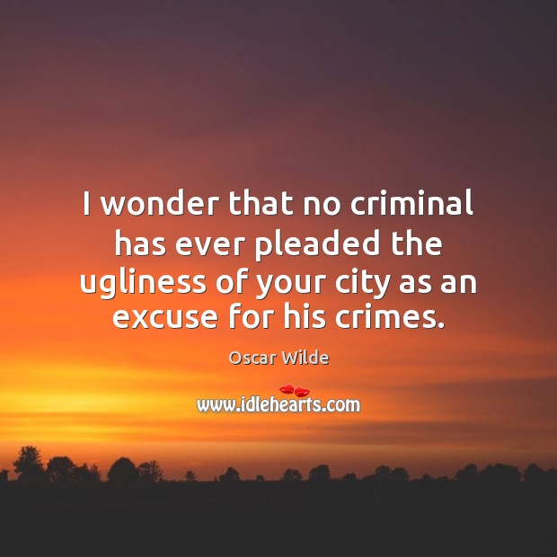 Image, I wonder that no criminal has ever pleaded the ugliness of your